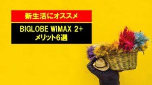【新生活にオススメ】BIGLOBE WiMAX 2+のメリット6選