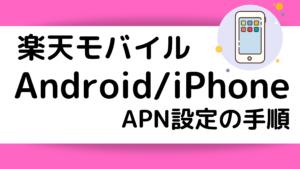 【楽天モバイル】UN-LIMITのAPN設定の手順!Android&iPhoneで行う方法を解説