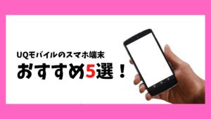 UQモバイル おすすめのスマホ端末5選